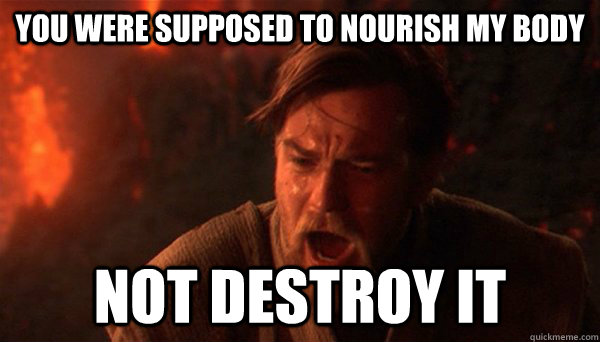 You were supposed to nourish my body Not destroy it