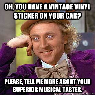 Oh, you have a Vintage vinyl sticker on your car? Please, tell me more about your superior musical tastes.  Creepy Wonka