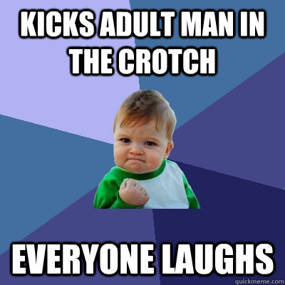 Kicks adult man in the crotch Everyone laughs - Kicks adult man in the crotch Everyone laughs  Success Kid