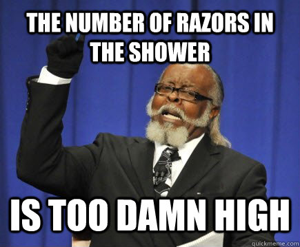 The number of razors in the shower is too damn high - The number of razors in the shower is too damn high  Too Damn High
