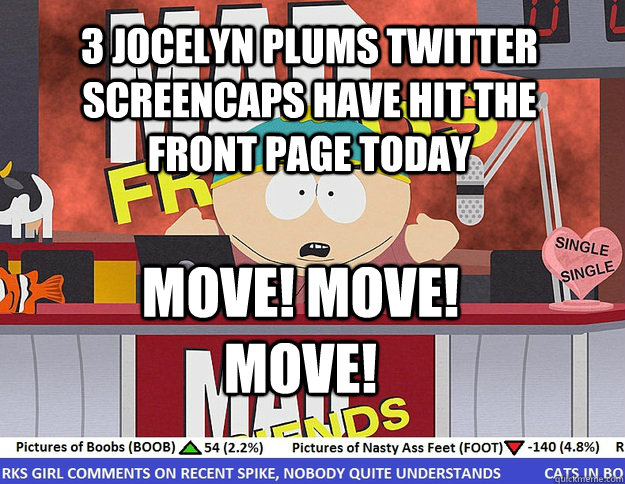3 Jocelyn Plums twitter screencaps have hit the front page today MOVE! MOVE! MOVE! - 3 Jocelyn Plums twitter screencaps have hit the front page today MOVE! MOVE! MOVE!  Mad Karma with Eric Cartman