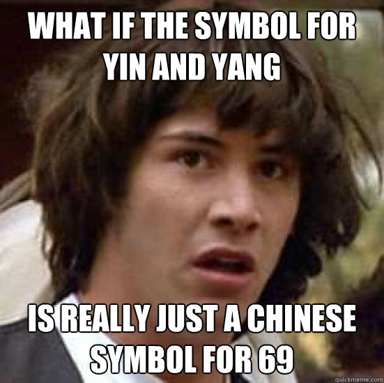 what if the symbol for yin and yang is really just a chinese symbol for 69