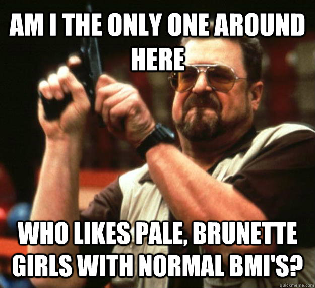 AM I THE ONLY ONE AROUND HERE who likes pale, brunette girls with normal bmi's? - AM I THE ONLY ONE AROUND HERE who likes pale, brunette girls with normal bmi's?  Angry Walter