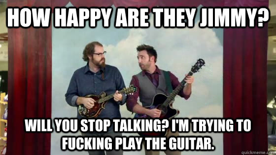How happy are they Jimmy? Will You stop talking? I'm trying to fucking play the guitar.