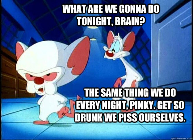 WHAT ARE WE GONNA DO TONIGHT, BRAIN? THE SAME THING WE DO EVERY NIGHT, PINKY. GET SO DRUNK WE PISS OURSELVES. - WHAT ARE WE GONNA DO TONIGHT, BRAIN? THE SAME THING WE DO EVERY NIGHT, PINKY. GET SO DRUNK WE PISS OURSELVES.  Pinky and the Brain