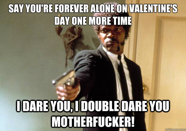 say you're forever alone on valentine's day one more time i dare you, i double dare you motherfucker! - say you're forever alone on valentine's day one more time i dare you, i double dare you motherfucker!  Misc