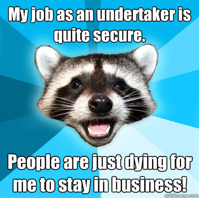 My job as an undertaker is quite secure. People are just dying for me to stay in business! - My job as an undertaker is quite secure. People are just dying for me to stay in business!  Lame Pun Coon