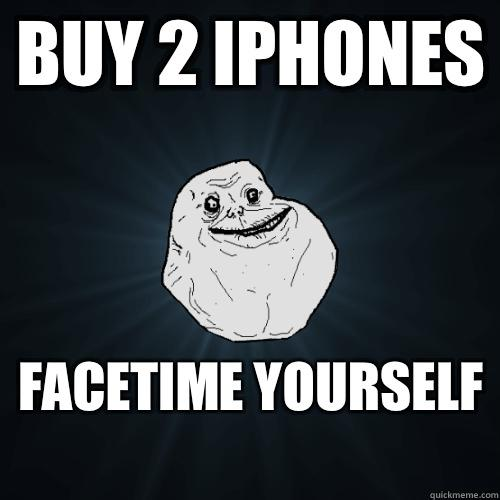 Buy 2 iphones FaceTime yourself  - Buy 2 iphones FaceTime yourself   Forever Alone