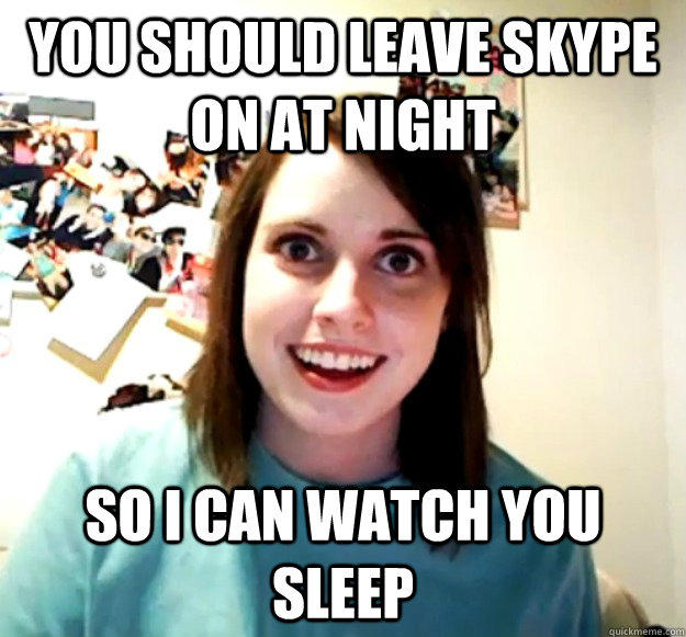 You should leave Skype on at night So I can watch you sleep  - You should leave Skype on at night So I can watch you sleep   Overly Attached Girlfriend