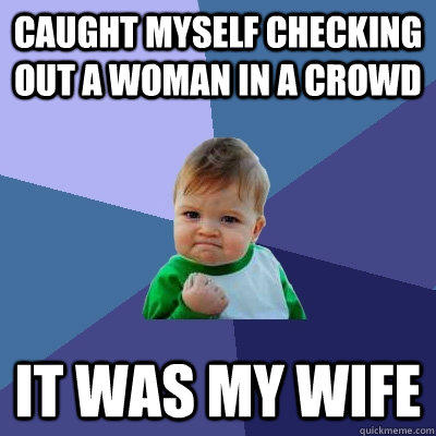 Caught myself checking out a woman in a crowd It was my wife - Caught myself checking out a woman in a crowd It was my wife  Success Kid