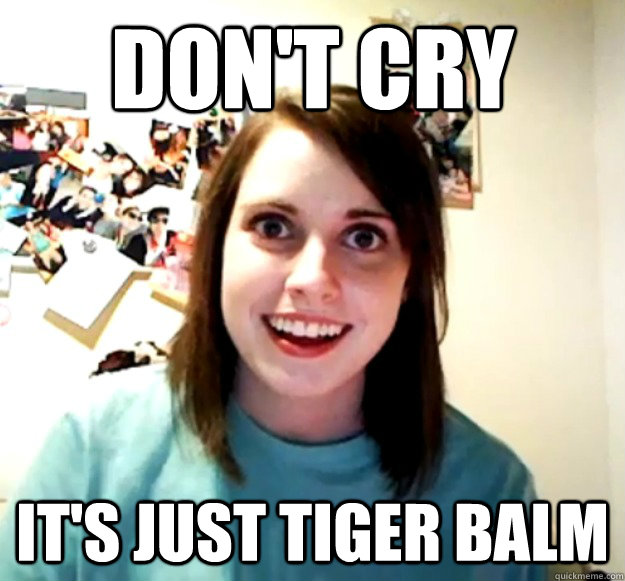 f7e71d646b04a7255bdd72df046ada8299865f367400e3b63a4cb980f6afcdd8 don't cry it's just tiger balm overly attached girlfriend