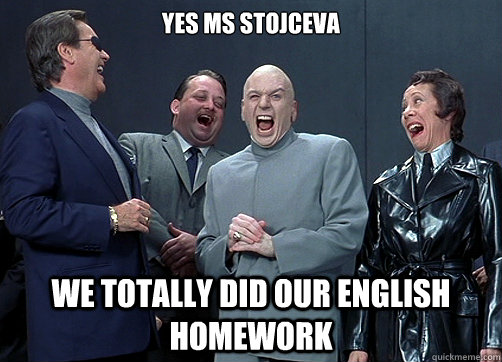 Yes Ms Stojceva We totally did our english homework