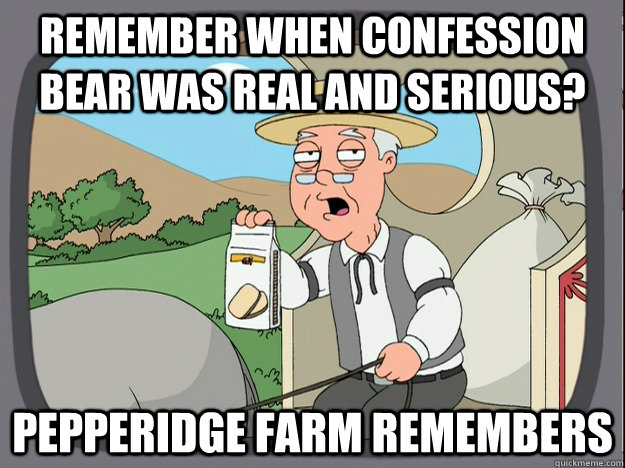 remember when confession bear was real and serious? Pepperidge farm remembers - remember when confession bear was real and serious? Pepperidge farm remembers  Pepperidge Farm Remembers