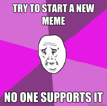 try to start a new meme no one supports it - try to start a new meme no one supports it  LIfe is Confusing