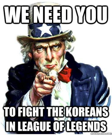 We Need you To fight the koreans in league of legends - We Need you To fight the koreans in league of legends  Uncle Sam