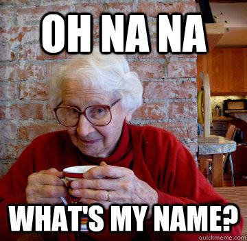 Oh na na what's my name?