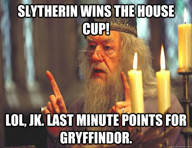 Slytherin wins the house cup! LOl, jk. Last minute points for Gryffindor. - Slytherin wins the house cup! LOl, jk. Last minute points for Gryffindor.  Scumbag Dumbledore