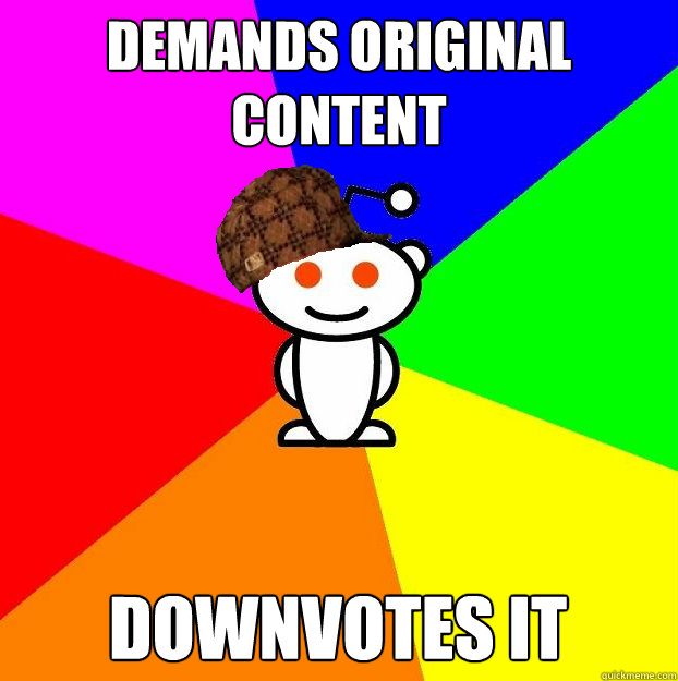 Demands original content downvotes it - Demands original content downvotes it  Scumbag Redditor