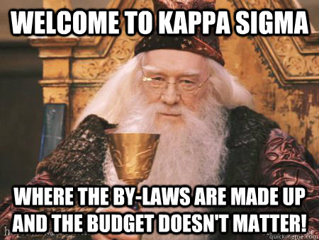 Welcome to Kappa Sigma Where the by-laws are made up and the budget doesn't matter!  Drew Dumbledore