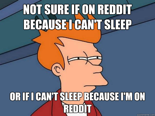 Not sure if on reddit because I can't sleep or if i can't sleep because i'm on reddit - Not sure if on reddit because I can't sleep or if i can't sleep because i'm on reddit  Futurama Fry