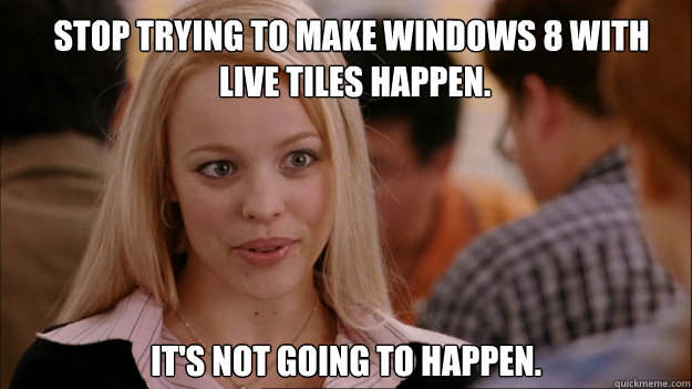 Stop trying to make Windows 8 with  live tiles happen. It's NOT going to happen. - Stop trying to make Windows 8 with  live tiles happen. It's NOT going to happen.  Mean Girls Carleton