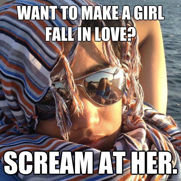 want to make a girl fall in love? scream at her.