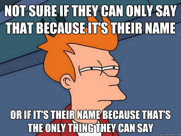 not sure if they can only say that because it's their name or if it's their name because that's the only thing they can say - not sure if they can only say that because it's their name or if it's their name because that's the only thing they can say  Futurama Fry