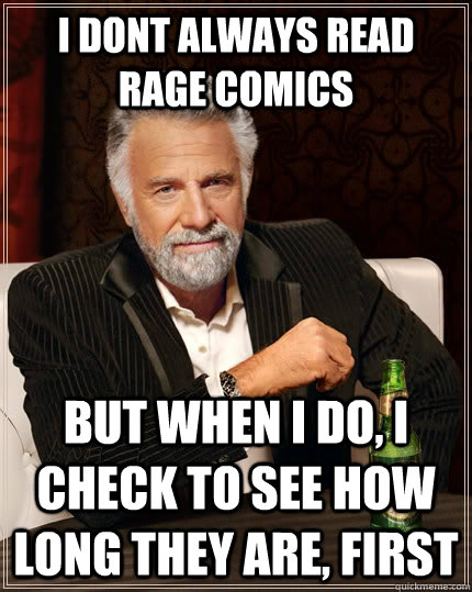 I dont always read rage comics but when i do, i check to see how long they are, first - I dont always read rage comics but when i do, i check to see how long they are, first  The Most Interesting Man In The World
