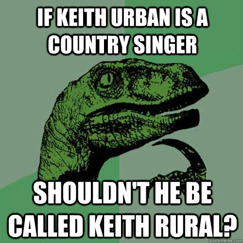 If Keith Urban is a country singer Shouldn't he be called Keith Rural? - If Keith Urban is a country singer Shouldn't he be called Keith Rural?  Philosoraptor
