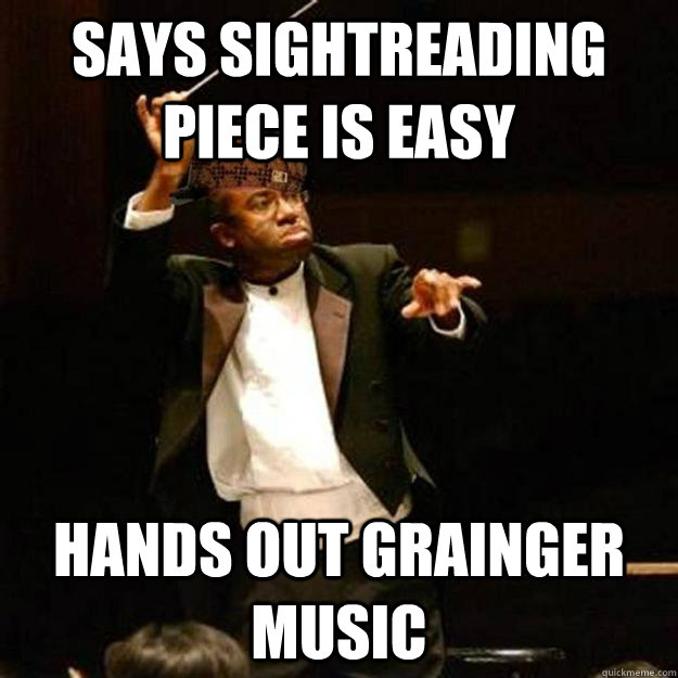 Says sightreading piece is easy Hands out Grainger music - Says sightreading piece is easy Hands out Grainger music  Scumbag Band Director