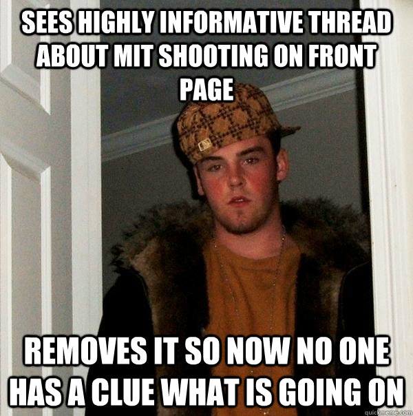 sees highly informative thread about MIT shooting on front page removes it so now no one has a clue what is going on - sees highly informative thread about MIT shooting on front page removes it so now no one has a clue what is going on  Scumbag Steve