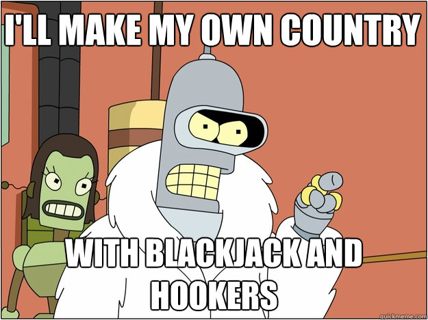 I'll make my own country with Blackjack and hookers