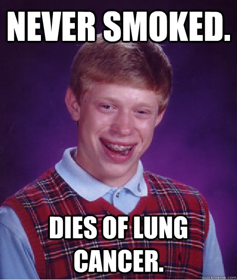 Never smoked. Dies of Lung Cancer. - Never smoked. Dies of Lung Cancer.  Bad Luck Brian