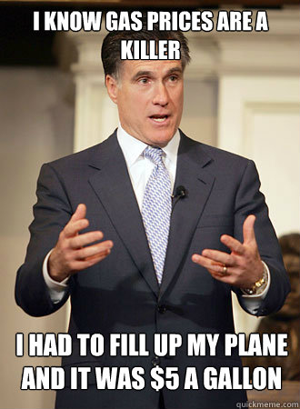 I know gas prices are a killer I had to fill up my plane and it was $5 a gallon - I know gas prices are a killer I had to fill up my plane and it was $5 a gallon  Relatable Romney