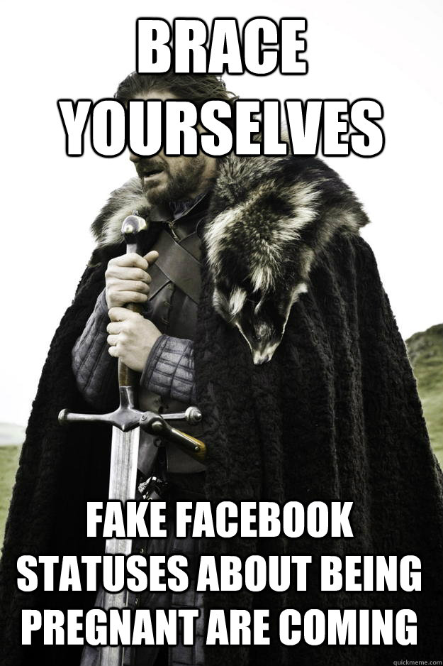 brace yourselves fake facebook statuses about being pregnant are coming - brace yourselves fake facebook statuses about being pregnant are coming  Winter is coming