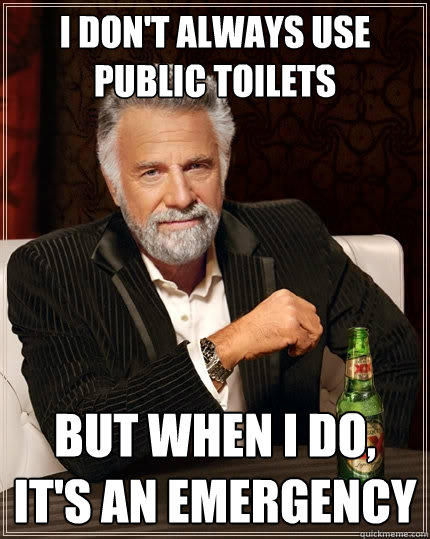 I don't always use public toilets But when I do, it's an emergency - I don't always use public toilets But when I do, it's an emergency  The Most Interesting Man In The World