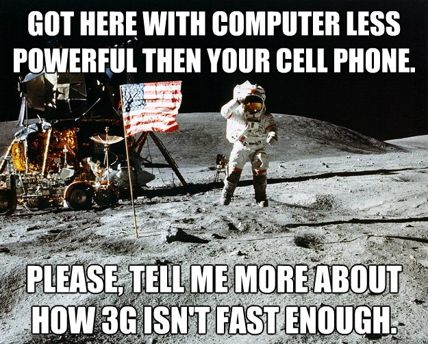 got here with computer less powerful then your cell phone. please, tell me more about how 3G isn't fast enough. - got here with computer less powerful then your cell phone. please, tell me more about how 3G isn't fast enough.  Unimpressed Astronaut