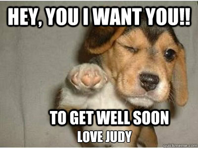 Hey, You I want you!! To get well soon love Judy