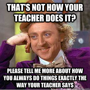 That's not how your teacher does it? please tell me more about how you always do things exactly the way your teacher says - That's not how your teacher does it? please tell me more about how you always do things exactly the way your teacher says  Condescending Wonka