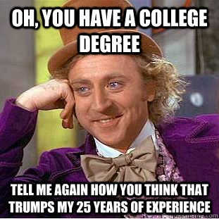 Oh, you have a college degree Tell me again how you think that trumps my 25 years of experience - Oh, you have a college degree Tell me again how you think that trumps my 25 years of experience  Condescending Wonka