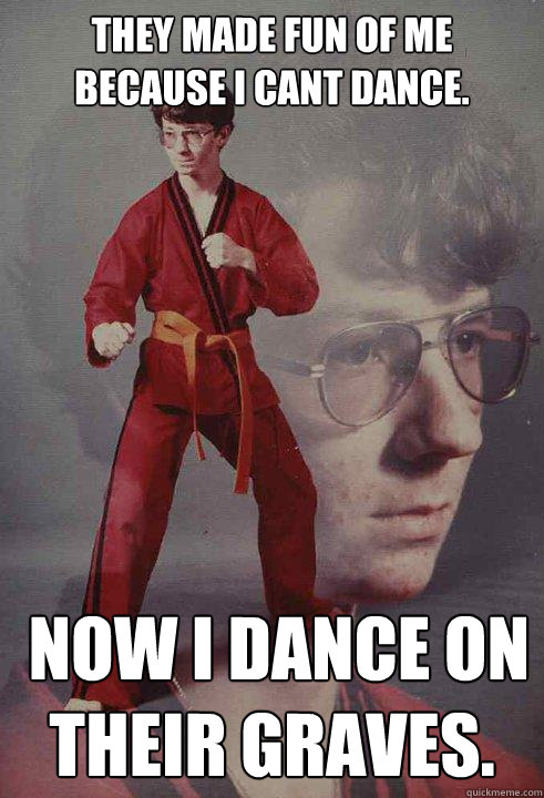 They made fun of me because i cant dance.  now i dance on their graves.  Karate Kyle