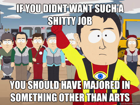 if you didnt want such a shitty job you should have majored in something other than arts - if you didnt want such a shitty job you should have majored in something other than arts  Captain Hindsight