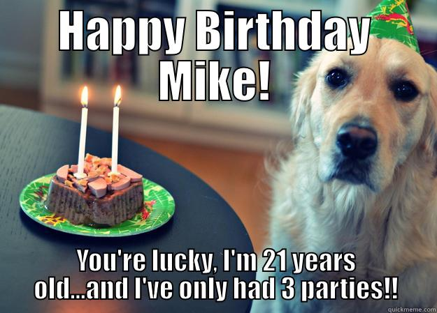 HAPPY BIRTHDAY MIKE! YOU'RE LUCKY, I'M 21 YEARS OLD...AND I'VE ONLY HAD 3 PARTIES!! Sad Birthday Dog