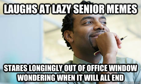 laughs at lazy senior memes stares longingly out of office window wondering when it will all end - laughs at lazy senior memes stares longingly out of office window wondering when it will all end  Repressed Office Worker