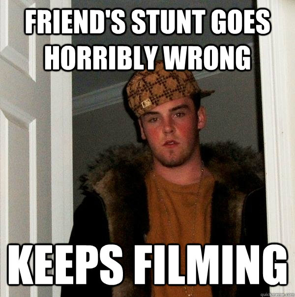 friend's stunt goes horribly wrong keeps filming - friend's stunt goes horribly wrong keeps filming  Scumbag Steve