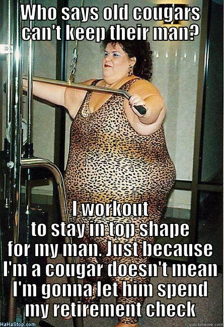 f81c8a3138b2a5c77735bf715f9add3ecac21d361946385503b533cc456d1d25 old fat cougar women quickmeme,Cougar Memes