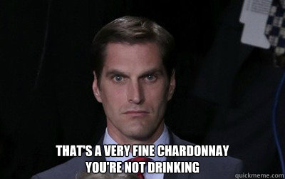 That's a very fine chardonnay You're not drinking -  That's a very fine chardonnay You're not drinking  Menacing Josh Romney