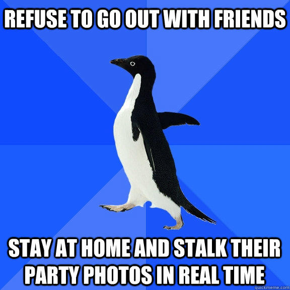 refuse to go out with friends stay at home and stalk their party photos in real time - refuse to go out with friends stay at home and stalk their party photos in real time  Socially Awkward Penguin