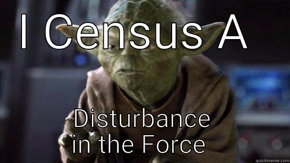 I CENSUS A  DISTURBANCE IN THE FORCE  True dat, Yoda.