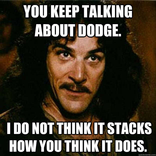 You keep talking about dodge.  I do not think it stacks how you think it does.  Inigo Montoya